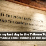 On my last day in the Tribune Tower, I made a pencil rubbing of this quote