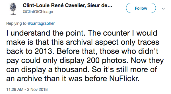 I understand the point. The counter I would make is that this archival aspect only traces back to 2013. Before that, those who didn't pay could only display 200 photos. Now they can display a thousand. So it's still more of an archive than it was before NuFlickr.