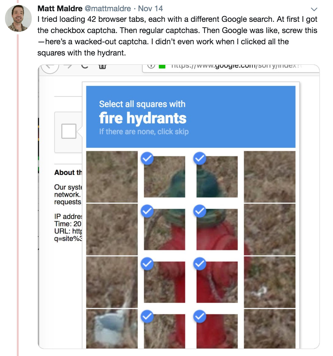 I tried loading 42 browser tabs, each with a different Google search. At first I got the checkbox captcha. Then regular captchas. Then Google was like, screw this—here's a wacked-out captcha. I didn't even work when I clicked all the squares with the hydrant.
