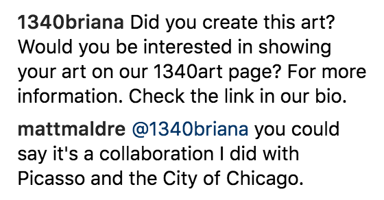 1340briana: Did you create this art? Would you be interested in showing your art on our 1340art page? For more information. Check the link in our bio.  mattmaldre: @1340briana you could say it's a collaboration I did with Picasso and the City of Chicago.