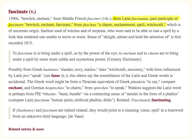 "Screenshot of etymology of the word witchcraft, from etymonline. Latin fascinatus, past participle of fascinare ""bewitch, enchant, fascinate,"" from fascinus ""a charm, enchantment, spell, witchcraft,"" which is of uncertain origin."