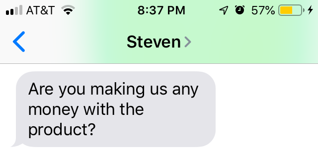 Screenshot of text message that says: Are you making us any money with the product?