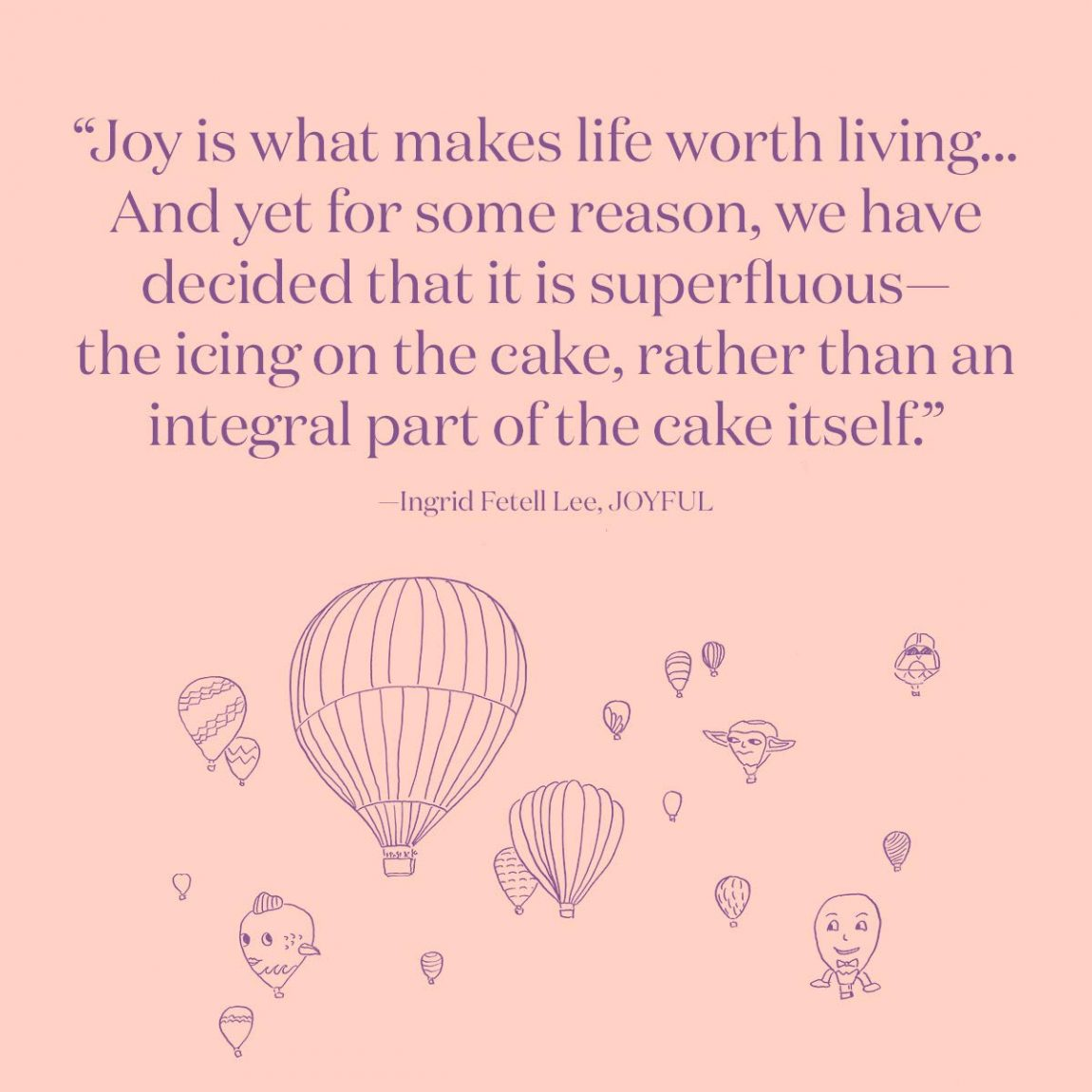 Joy is what makes life worth living... And yet for some reason, we have decided that it is superfluous—the icing on the cake, rather than an integral part of the cake itself.
